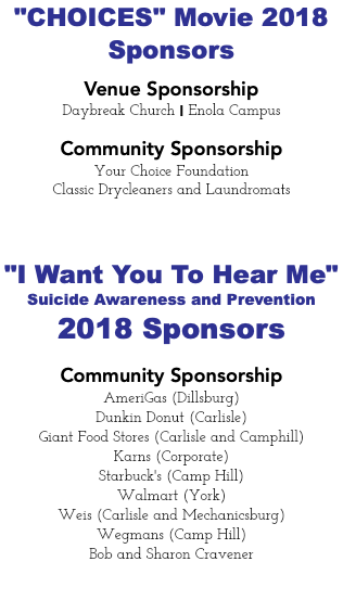 """CHOICES"" Movie 2018 Sponsors Venue Sponsorship Daybreak Church I Enola Campus Community Sponsorship Your Choice Foundation Classic Drycleaners and Laundromats ""I Want You To Hear Me"" Suicide Awareness and Prevention 2018 Sponsors Community Sponsorship AmeriGas (Dillsburg) Dunkin Donut (Carlisle) Giant Food Stores (Carlisle and Camphill) Karns (Corporate) Starbuck's (Camp Hill) Walmart (York) Weis (Carlisle and Mechanicsburg) Wegmans (Camp Hill) Bob and Sharon Cravener"